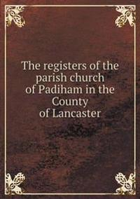 The Registers of the Parish Church of Padiham in the County of Lancaster