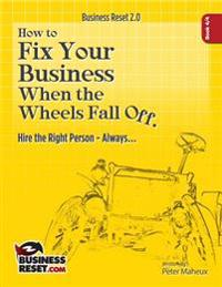 How to Fix Your Business When the Wheels Fall Off...: Hire the Right Person- Always...