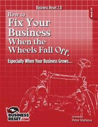 How to Fix Your Business When the Wheels Fall Off...: Especially When Your Business Grows