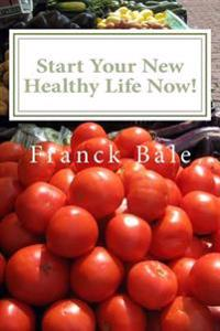 Start Your New Healthy Life Now!: What to Eat? Is Gym Really Necessary?