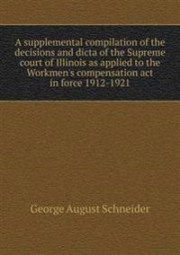 A Supplemental Compilation of the Decisions and Dicta of the Supreme Court of Illinois as Applied to the Workmen's Compensation ACT in Force 1912-1921