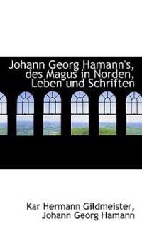 Johann Georg Hamann's, Des Magus in Norden, Leben Und Schriften