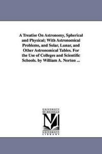 A Treatise on Astronomy, Spherical and Physical, With Astronomical Problems, and Solar, Lunar, and Other Astronomical Tables