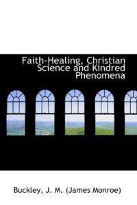 Faith-Healing, Christian Science and Kindred Phenomena