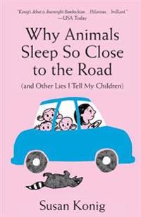 Why Animals Sleep So Close to the Road (and Other Lies I Tell My Children)