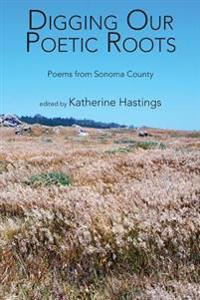 Digging Our Poetic Roots: Poems from Sonoma County