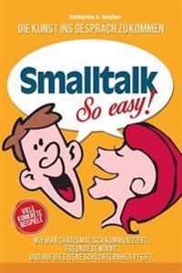 SmallTalk: Wie Man Charismatisch Kommuniziert, Freunde Gewinnt Und Auf Die Eigene Schuchternheit Pfeift.