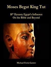Moses Begat King Tut: 18th Dynasty Egypt's Influence on the Bible and Beyond