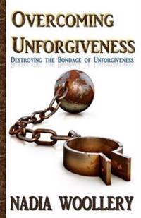 Overcoming Unforgiveness: Destroying the Bondage of Unforgiveness