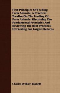 First Principles Of Feeding Farm Animals; A Practical Treatise On The Feeding Of Farm Animals