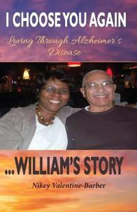 I Choose You Again, Loving Through Alzheimer's Disease... William's Story