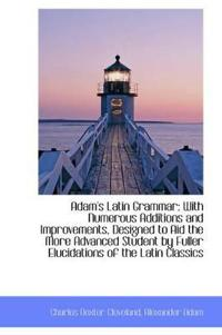 Adam's Latin Grammar with Numerous Additions and Improvements