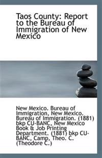 Taos County: Report to the Bureau of Immigration of New Mexico