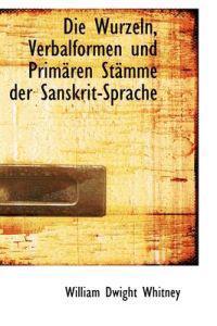 Die Wurzeln, Verbalformen Und Primaren Stamme Der Sanskrit-Sprache