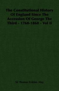 The Constitutional History of England Since the Accession of George the Third - 1760-1860