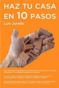Haz Tu Casa En 10 Pasos: Guia de Todas Las Gestiones Necesarias Para Construir Una Vivienda Unifamiliar O Un Pequeno Bloque de Viviendas