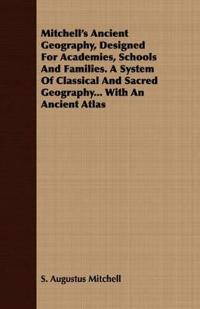 Mitchell's Ancient Geography, Designed For Academies, Schools And Families. A System Of Classical And Sacred Geography... With An Ancient Atlas