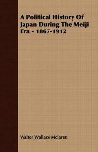 A Political History Of Japan During The Meiji Era - 1867-1912