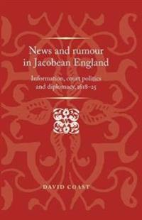 News and Rumour in Jacobean England: Information, Court Politics and Diplomacy, 1618-25
