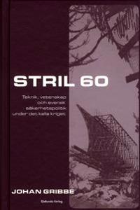 Stril 60 : teknik, vetenskap och svensk säkerhetspolitik under kalla kriget