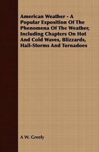 American Weather - A Popular Exposition of the Phenomena of the Weather, Including Chapters on Hot and Cold Waves, Blizzards, Hail-Storms and Tornadoe