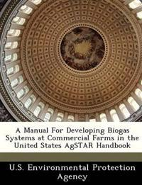 A Manual for Developing Biogas Systems at Commercial Farms in the United States Agstar Handbook
