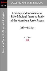 Lordship and Inheritance in Early Medieval Japan: A Study of the Kamakura Soryo System