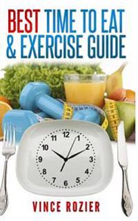Best Time to Eat & Exercise Guide: The Best Time to Exercise, Eat (Carbs, Proteins, Veggies, Fruit, Fiber, Dairy, Etc.) and Drink (Water, Alcohol, Cof