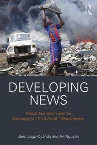 Developing News: Global Journalism and the Coverage of 'Third World' Development