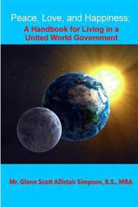 "Peace, Love, and Happiness: A Handbook for Living in a United World Government: ""Without the Use of Force"";""your Best Vote Ever"""