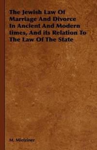 The Jewish Law of Marriage And Divorce in Ancient And Modern Times, And Its Relation to the Law of the State