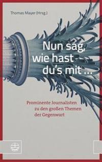 Nun Sag, Wie Hast Du's Mit ...: Prominente Journalisten Zu Den Grossen Themen Der Gegenwart