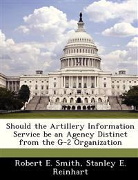 Should the Artillery Information Service Be an Agency Distinct from the G-2 Organization