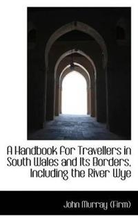 A Handbook for Travellers in South Wales and Its Borders, Including the River Wye
