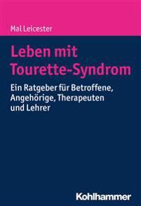 Leben Mit Tourette-Syndrom: Ein Ratgeber Fur Betroffene, Angehorige, Therapeuten Und Lehrer
