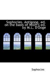 Sophocles. Antigone, Ed. on the Basis of Wolff's Ed. by M.L. D'Ooge
