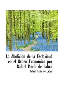 La Abolicion de La Esclavitud En El Orden Economico Por Rafael Maria de Labra