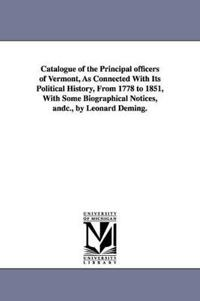 Catalogue of the Principal Officers of Vermont, As Connected With Its Political History, from 1778 to 1851, With Some Biographical Notices