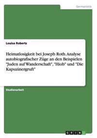 """Heimatlosigkeit Bei Joseph Roth. Analyse Autobiografischer Zuge an Den Beispielen """"Juden Auf Wanderschaft,"""" """"Hiob"""" Und """"Die Kapuzinergruft"""""""
