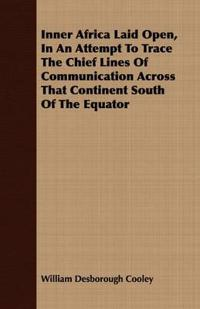 Inner Africa Laid Open, in an Attempt to Trace the Chief Lines of Communication Across That Continent South of the Equator
