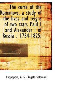 The Curse of the Romanovs; a Study of the Lives and Reigns of Two Tsars Paul I and Alexander I of Russia, 1754-1825