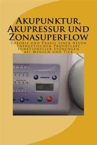 Akupunktur, Akupressur Und Zonasuperflow: Theorie Und Praxis Einer Neuen Energetischen Prophylaxe Funktioneller Storungen Bei Mensch Und Tier