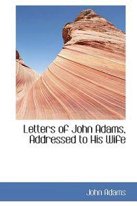 Letters of John Adams, Addressed to His Wife