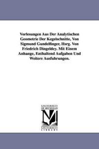 Vorlesungen Aus Der Analytischen Geometrie Der Kegelschnitte, Von Sigmund Gundelfinger, Hsrg. Von Friedrich Dingeldey. Mit Einem Anhange, Enthaltend a