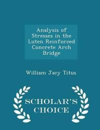 Analysis of Stresses in the Luten Reinforced Concrete Arch Bridge - Scholar's Choice Edition