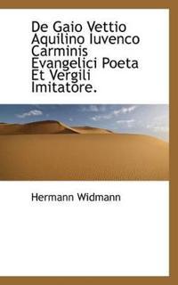 de Gaio Vettio Aquilino Iuvenco Carminis Evangelici Poeta Et Vergili Imitatore.