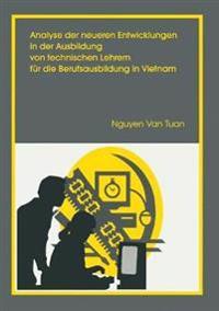 Analyse Der Neueren Entwicklung in Der Ausbildung Von Technischen Lehrern Fur Die Berufsausbildung in Vietnam: Unter Besonderer Berucksichtigung Der K