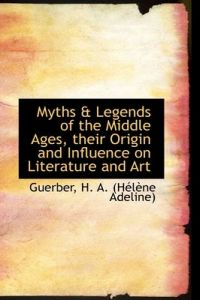 Myths & Legends of the Middle Ages, Their Origin and Influence on Literature and Art