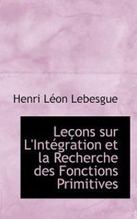 Lecons Sur L'integration Et La Recherche Des Fonctions Primitives