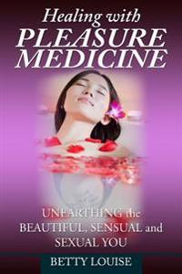 Healing with Pleasure Medicine: Unearthing the Beautiful, Sensual and Sexual You